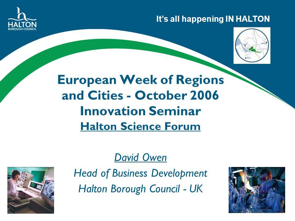 Its all happening IN HALTON European Week of Regions and Cities - October 2006 Innovation Seminar Halton Science Forum David Owen Head of Business Development Halton Borough Council - UK