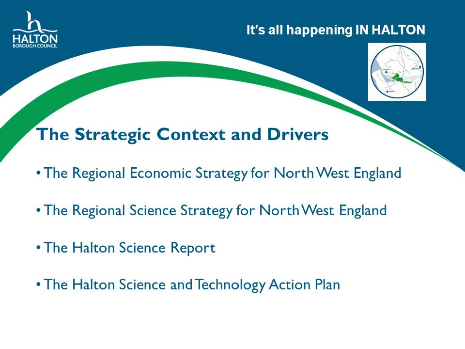 Its all happening IN HALTON The Strategic Context and Drivers The Regional Economic Strategy for North West England The Regional Science Strategy for