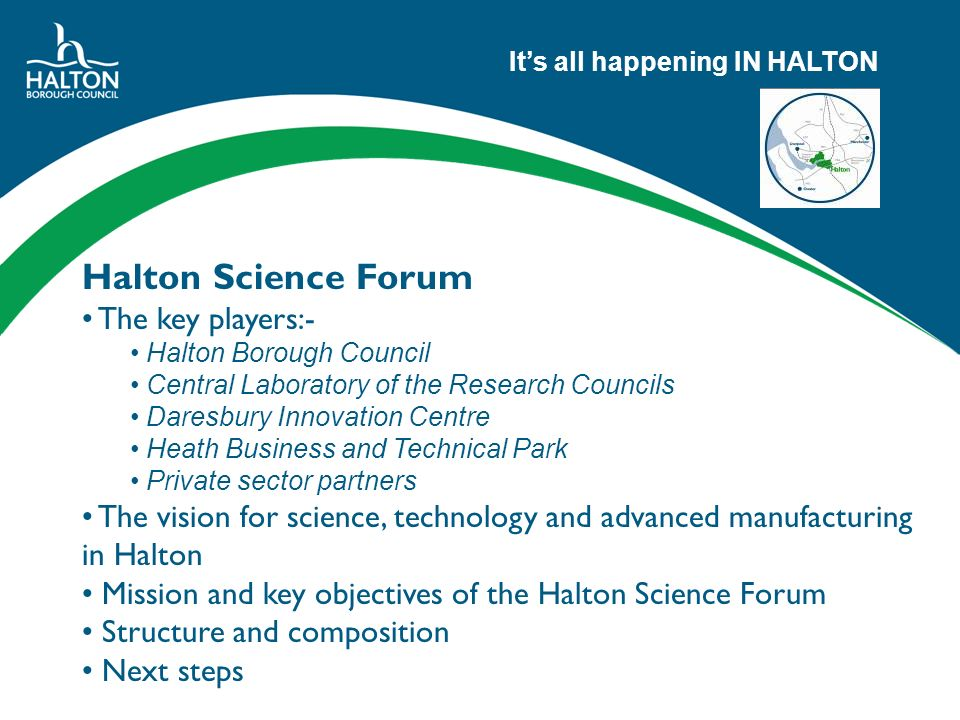 Its all happening IN HALTON Halton Science Forum The key players:- Halton Borough Council Central Laboratory of the Research Councils Daresbury Innovation Centre Heath Business and Technical Park Private sector partners The vision for science, technology and advanced manufacturing in Halton Mission and key objectives of the Halton Science Forum Structure and composition Next steps