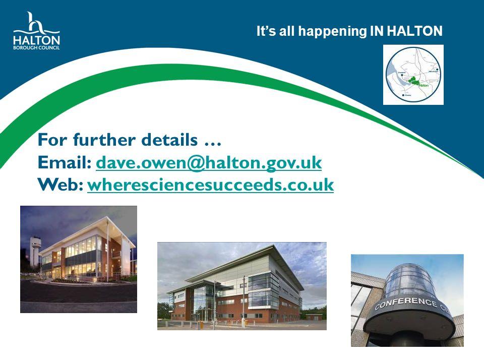 Its all happening IN HALTON For further details … Email: dave.owen@halton.gov.ukdave.owen@halton.gov.uk Web: wheresciencesucceeds.co.uk