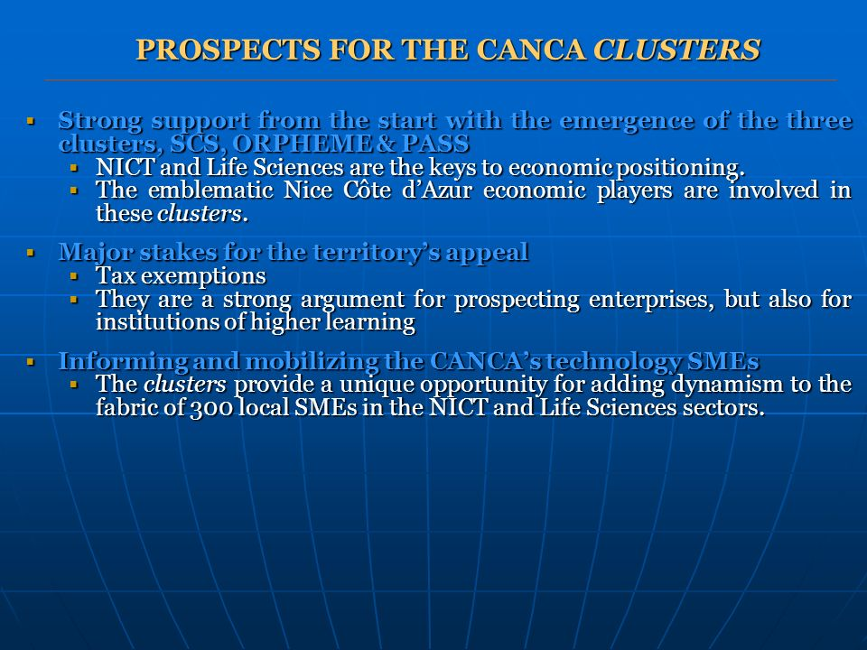PROSPECTS FOR THE CANCA CLUSTERS Strong support from the start with the emergence of the three clusters, SCS, ORPHEME & PASS Strong support from the start with the emergence of the three clusters, SCS, ORPHEME & PASS NICT and Life Sciences are the keys to economic positioning.
