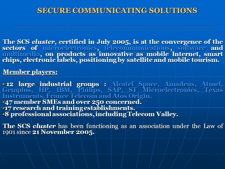 SECURE COMMUNICATING SOLUTIONS The SCS cluster, certified in July 2005, is at the convergence of the sectors of microelectronics, telecommunications, software and multimedia, on products as innovative as mobile Internet, smart chips, electronic labels, positioning by satellite and mobile tourism.