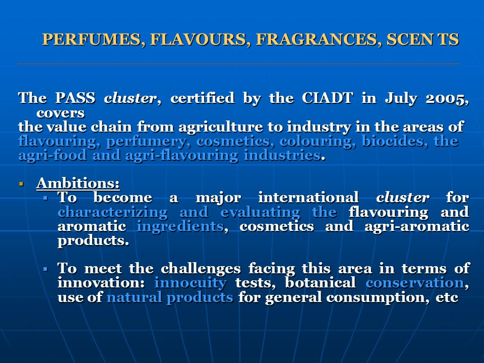 PERFUMES, FLAVOURS, FRAGRANCES, SCEN TS The PASS cluster, certified by the CIADT in July 2005, covers the value chain from agriculture to industry in the areas of flavouring, perfumery, cosmetics, colouring, biocides, the agri-food and agri-flavouring industries.