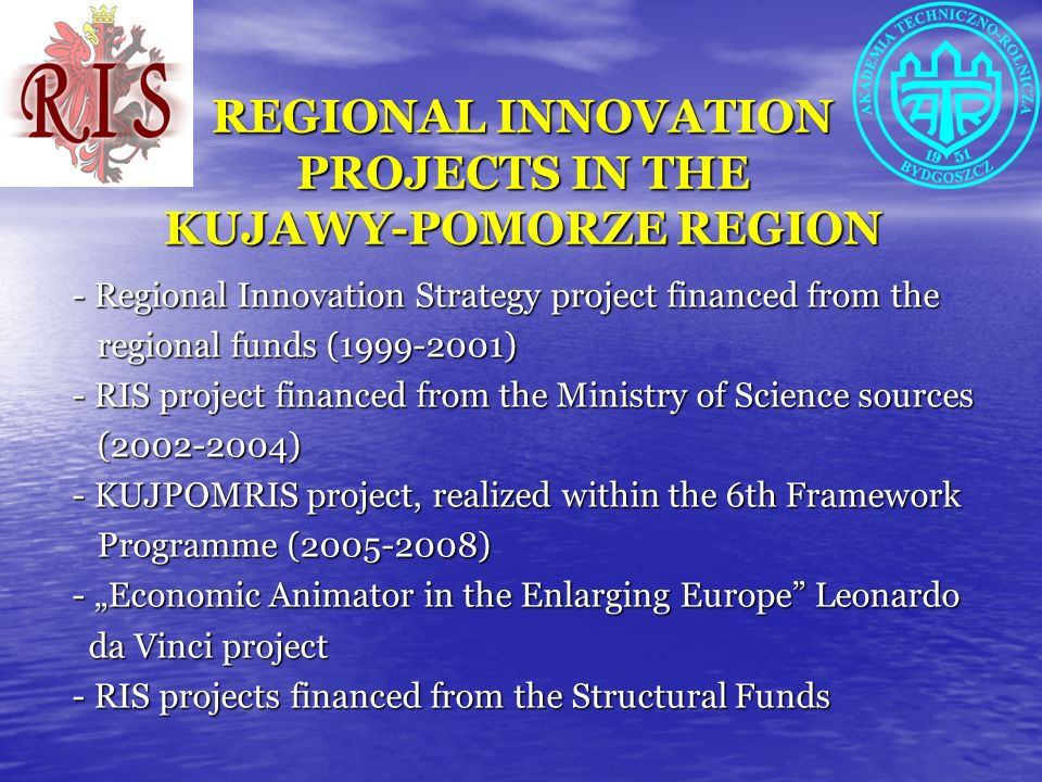 REGIONAL INNOVATION PROJECTS IN THE KUJAWY-POMORZE REGION - Regional Innovation Strategy project financed from the regional funds (1999-2001) regional funds (1999-2001) - RIS project financed from the Ministry of Science sources (2002-2004) (2002-2004) - KUJPOMRIS project, realized within the 6th Framework Programme (2005-2008) Programme (2005-2008) - Economic Animator in the Enlarging Europe Leonardo da Vinci project da Vinci project - RIS projects financed from the Structural Funds