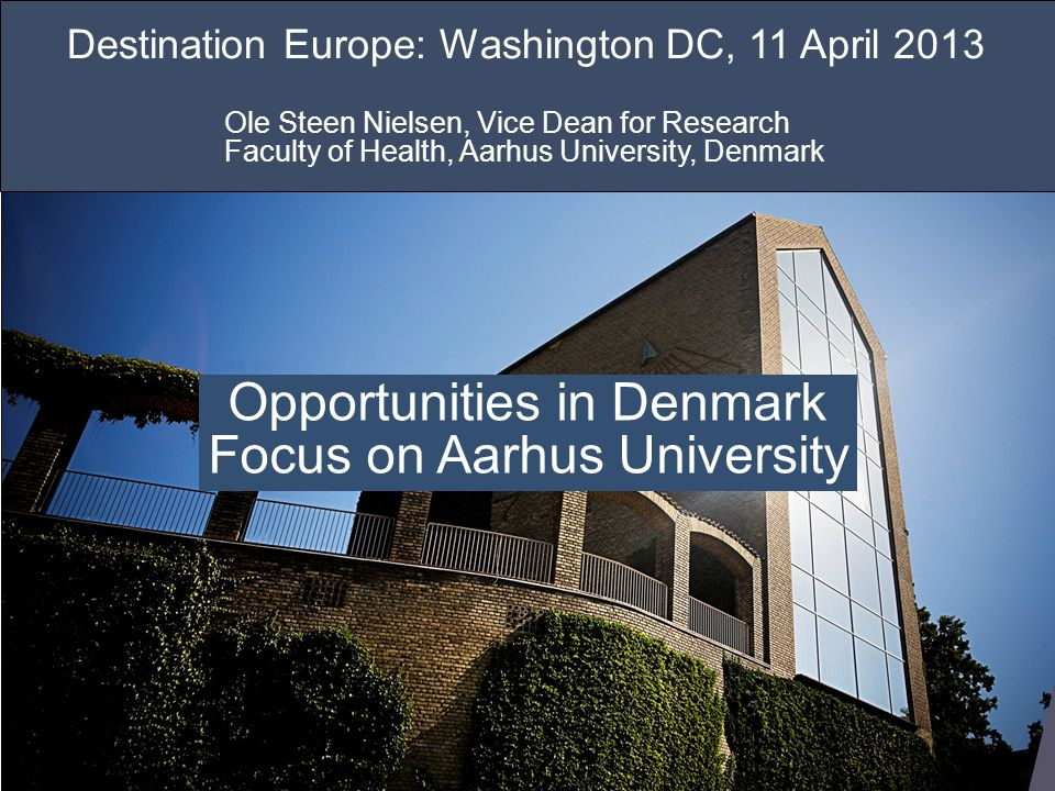 VERSITET PETER DAMGAARD KRISTENSEN KOMMUNIKATIONSMEDARBEJDER AARHUS UNIVERSITY 16 AUGUST 2010 UNI Destination Europe: Washington DC, 11 April 2013 Ole Steen Nielsen, Vice Dean for Research Faculty of Health, Aarhus University, Denmark Opportunities in Denmark Focus on Aarhus University