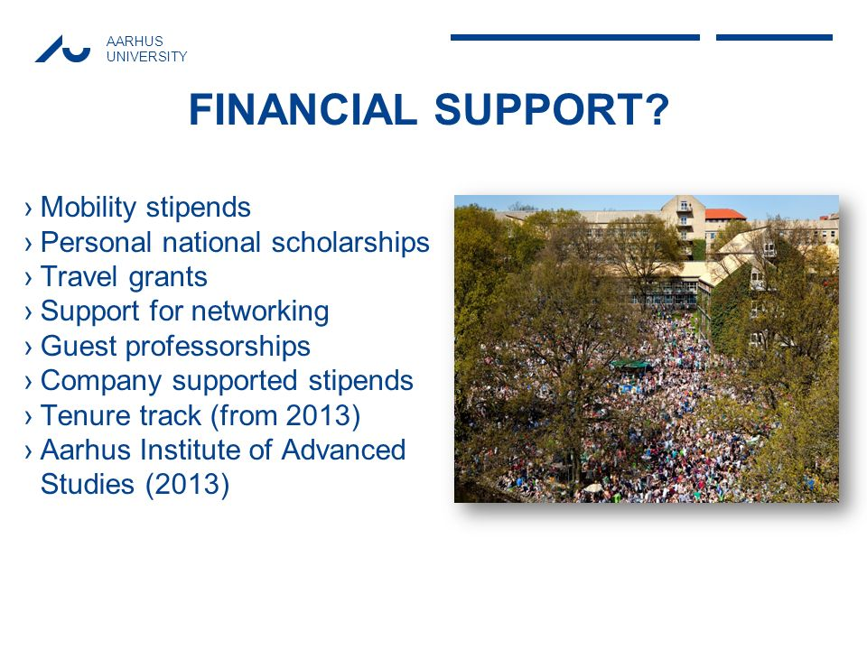 AARHUS UNIVERSITY FINANCIAL SUPPORT? Mobility stipends Personal national scholarships Travel grants Support for networking Guest professorships Compan