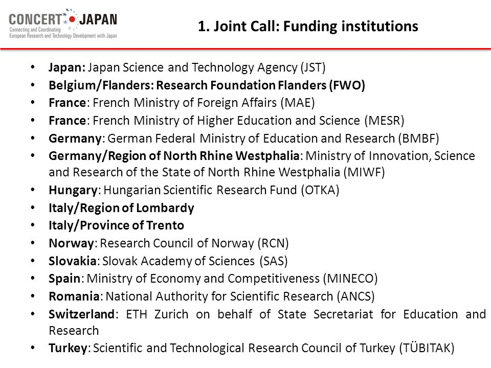 Japan: Japan Science and Technology Agency (JST) Belgium/Flanders: Research Foundation Flanders (FWO) France: French Ministry of Foreign Affairs (MAE) France: French Ministry of Higher Education and Science (MESR) Germany: German Federal Ministry of Education and Research (BMBF) Germany/Region of North Rhine Westphalia: Ministry of Innovation, Science and Research of the State of North Rhine Westphalia (MIWF) Hungary: Hungarian Scientific Research Fund (OTKA) Italy/Region of Lombardy Italy/Province of Trento Norway: Research Council of Norway (RCN) Slovakia: Slovak Academy of Sciences (SAS) Spain: Ministry of Economy and Competitiveness (MINECO) Romania: National Authority for Scientific Research (ANCS) Switzerland: ETH Zurich on behalf of State Secretariat for Education and Research Turkey: Scientific and Technological Research Council of Turkey (TÜBITAK) 1.