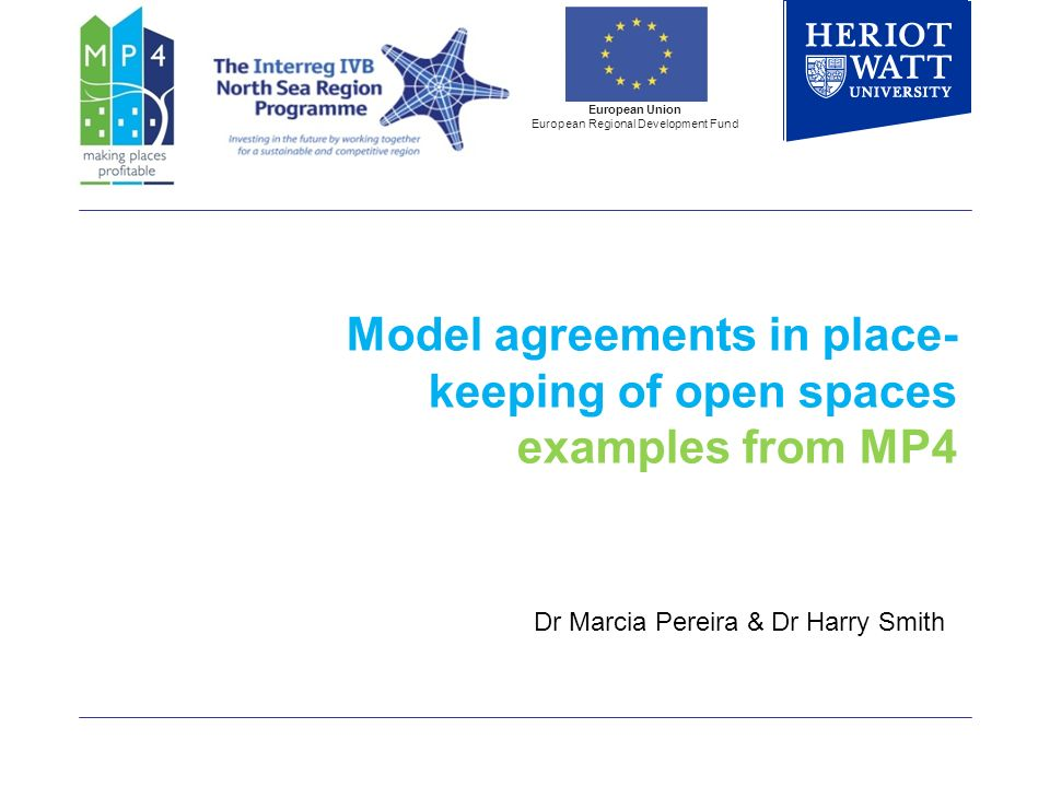 Model agreements in place- keeping of open spaces examples from MP4 European Union European Regional Development Fund Dr Marcia Pereira & Dr Harry Smith