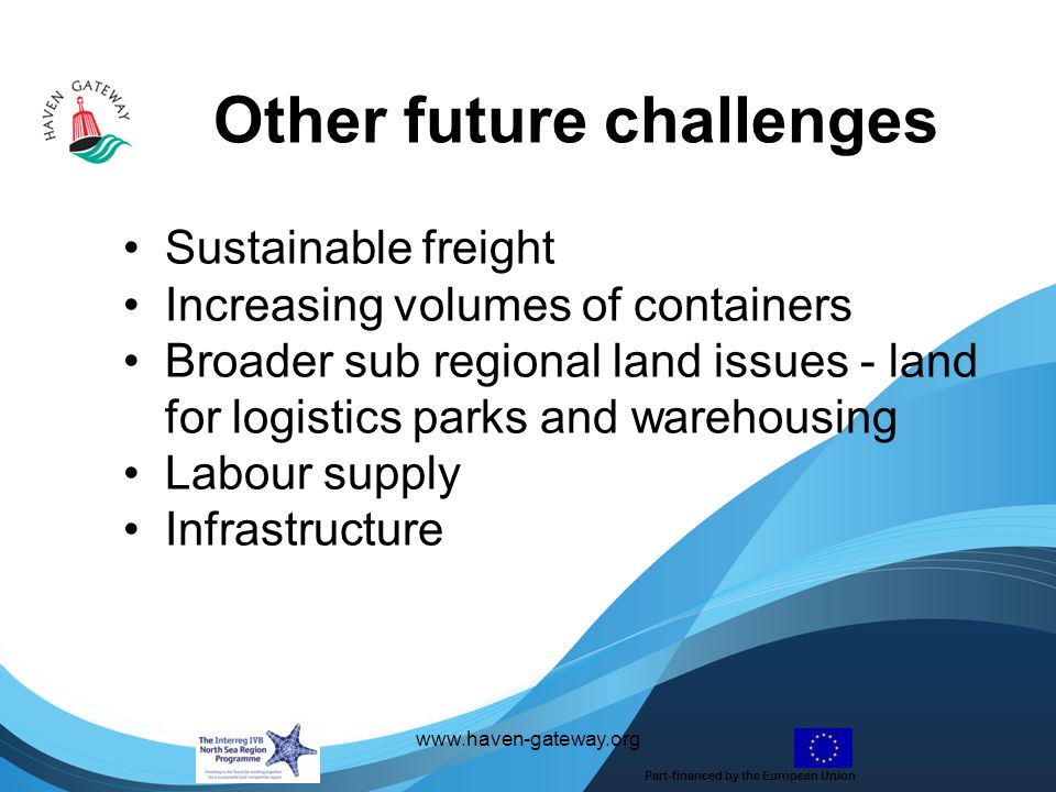 Other future challenges   Sustainable freight Increasing volumes of containers Broader sub regional land issues - land for logistics parks and warehousing Labour supply Infrastructure Part-financed by the European Union