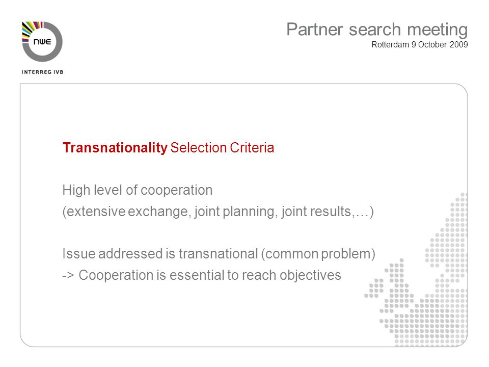 Transnationality Selection Criteria High level of cooperation (extensive exchange, joint planning, joint results,…) Issue addressed is transnational (common problem) -> Cooperation is essential to reach objectives Partner search meeting Rotterdam 9 October 2009