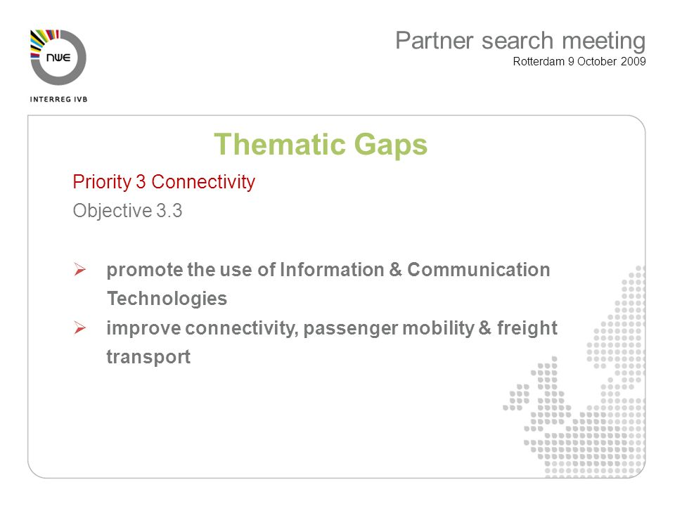 Thematic Gaps Priority 3 Connectivity Objective 3.3 promote the use of Information & Communication Technologies improve connectivity, passenger mobility & freight transport Partner search meeting Rotterdam 9 October 2009