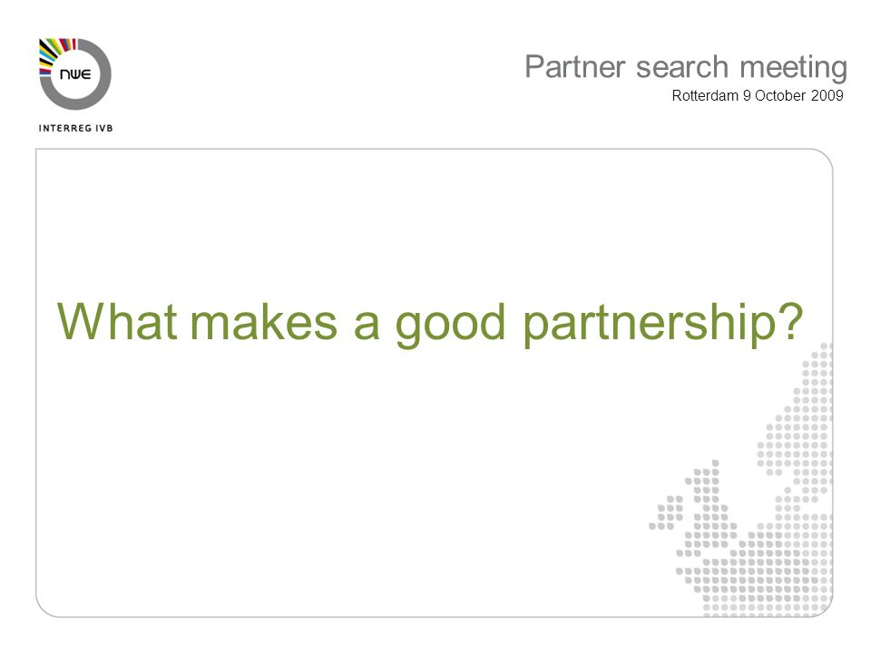 Partner search meeting Rotterdam 9 October 2009 What makes a good partnership
