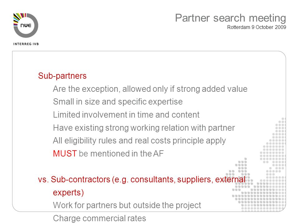 Sub-partners Are the exception, allowed only if strong added value Small in size and specific expertise Limited involvement in time and content Have existing strong working relation with partner All eligibility rules and real costs principle apply MUST be mentioned in the AF vs.