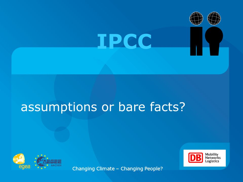 Changing Climate – Changing People? assumptions or bare facts? IPCC