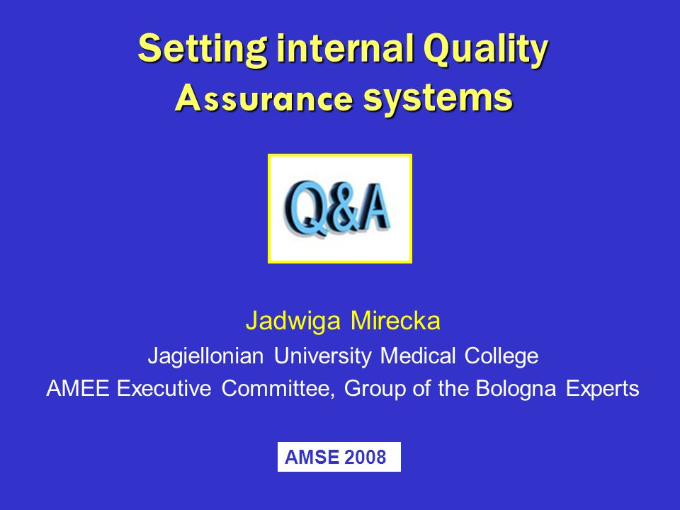 Setting internal Quality Assurance systems Jadwiga Mirecka Jagiellonian University Medical College AMEE Executive Committee, Group of the Bologna Expe