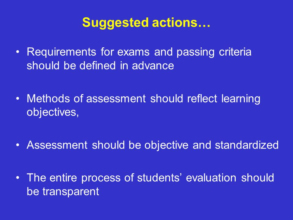 Suggested actions… Requirements for exams and passing criteria should be defined in advance Methods of assessment should reflect learning objectives,