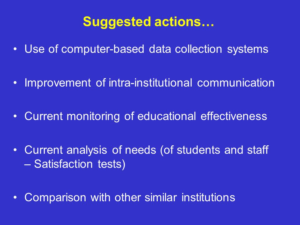 Suggested actions… Use of computer-based data collection systems Improvement of intra-institutional communication Current monitoring of educational ef