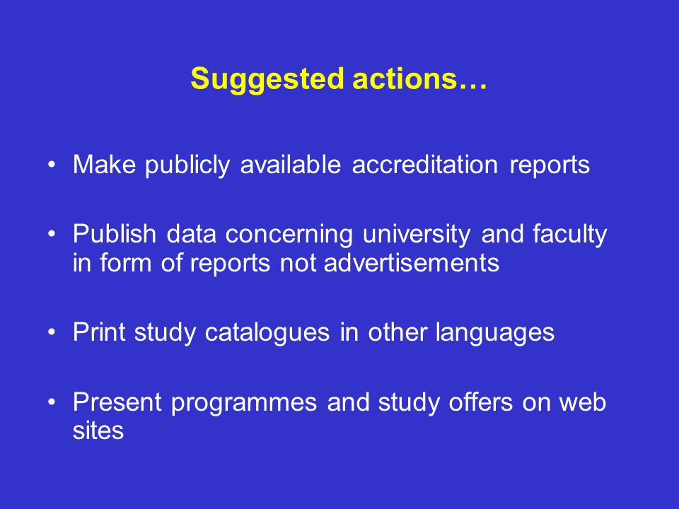 Suggested actions… Make publicly available accreditation reports Publish data concerning university and faculty in form of reports not advertisements