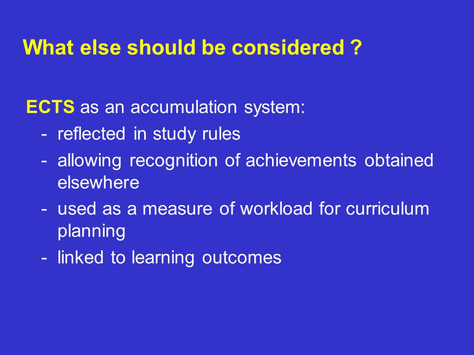 ECTS as an accumulation system: - reflected in study rules - allowing recognition of achievements obtained elsewhere - used as a measure of workload f