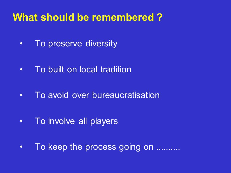 To preserve diversity To built on local tradition To avoid over bureaucratisation To involve all players To keep the process going on.......... What s