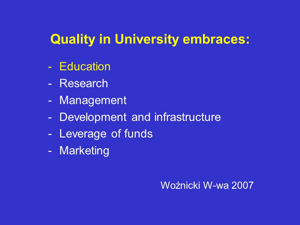 Quality in University embraces: -Education -Research -Management -Development and infrastructure -Leverage of funds -Marketing Woźnicki W-wa 2007