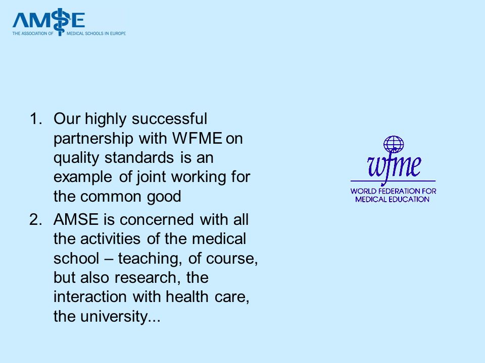 1.Our highly successful partnership with WFME on quality standards is an example of joint working for the common good 2.AMSE is concerned with all the