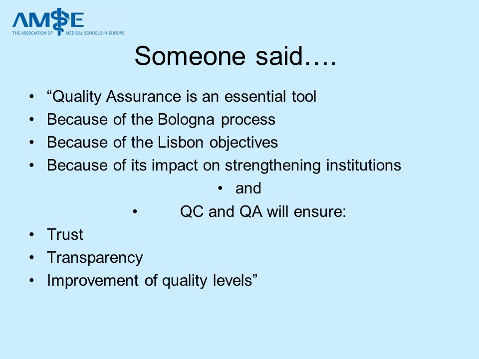 Someone said…. Quality Assurance is an essential tool Because of the Bologna process Because of the Lisbon objectives Because of its impact on strengt