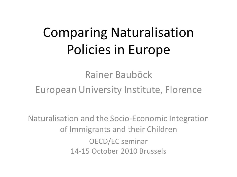 Comparing Naturalisation Policies in Europe Rainer Bauböck European University Institute, Florence Naturalisation and the Socio-Economic Integration of Immigrants and their Children OECD/EC seminar October 2010 Brussels