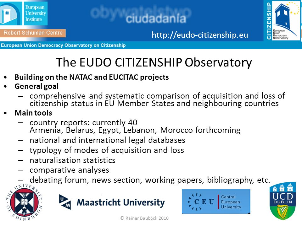 The EUDO CITIZENSHIP Observatory Building on the NATAC and EUCITAC projects General goal – comprehensive and systematic comparison of acquisition and loss of citizenship status in EU Member States and neighbouring countries Main tools –country reports: currently 40 Armenia, Belarus, Egypt, Lebanon, Morocco forthcoming –national and international legal databases –typology of modes of acquisition and loss –naturalisation statistics –comparative analyses –debating forum, news section, working papers, bibliography, etc.