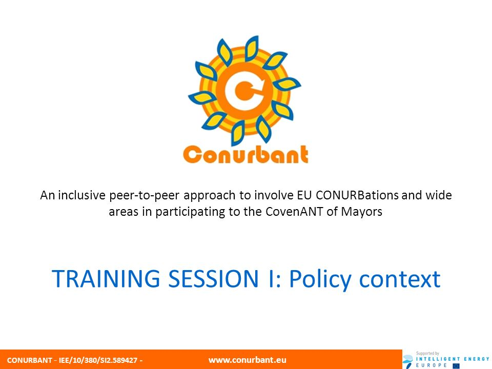 CONURBANT - IEE/10/380/SI2.589427 - www.conurbant.eu Policy background EU action against climate change Key role for municipalities Relevant Directives National Legislative context