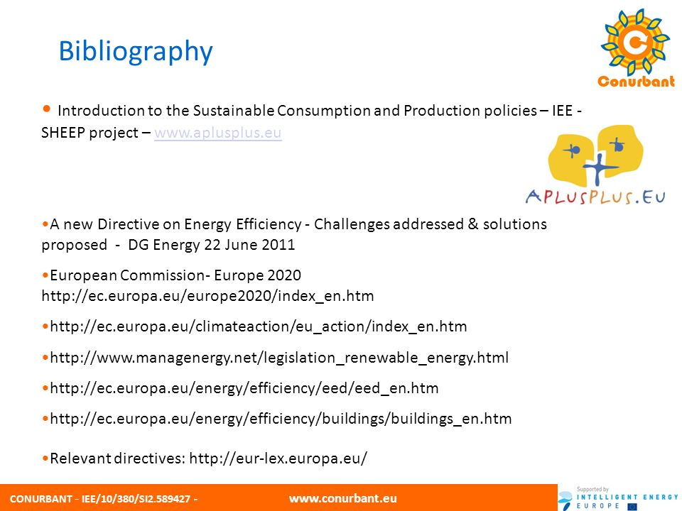 CONURBANT - IEE/10/380/SI2.589427 - www.conurbant.eu Introduction to the Sustainable Consumption and Production policies – IEE - SHEEP project – www.aplusplus.euwww.aplusplus.eu A new Directive on Energy Efficiency - Challenges addressed & solutions proposed - DG Energy 22 June 2011 European Commission- Europe 2020 http://ec.europa.eu/europe2020/index_en.htm http://ec.europa.eu/climateaction/eu_action/index_en.htm http://www.managenergy.net/legislation_renewable_energy.html http://ec.europa.eu/energy/efficiency/eed/eed_en.htm http://ec.europa.eu/energy/efficiency/buildings/buildings_en.htm Relevant directives: http://eur-lex.europa.eu/ Bibliography