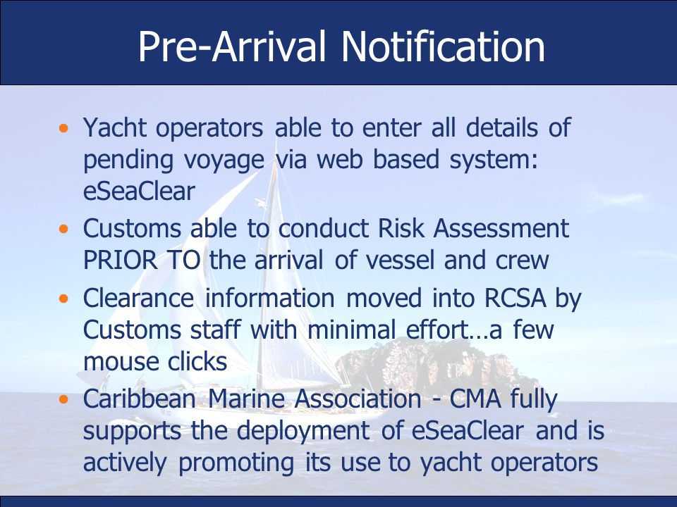 Pre-Arrival Notification Yacht operators able to enter all details of pending voyage via web based system: eSeaClear Customs able to conduct Risk Asse