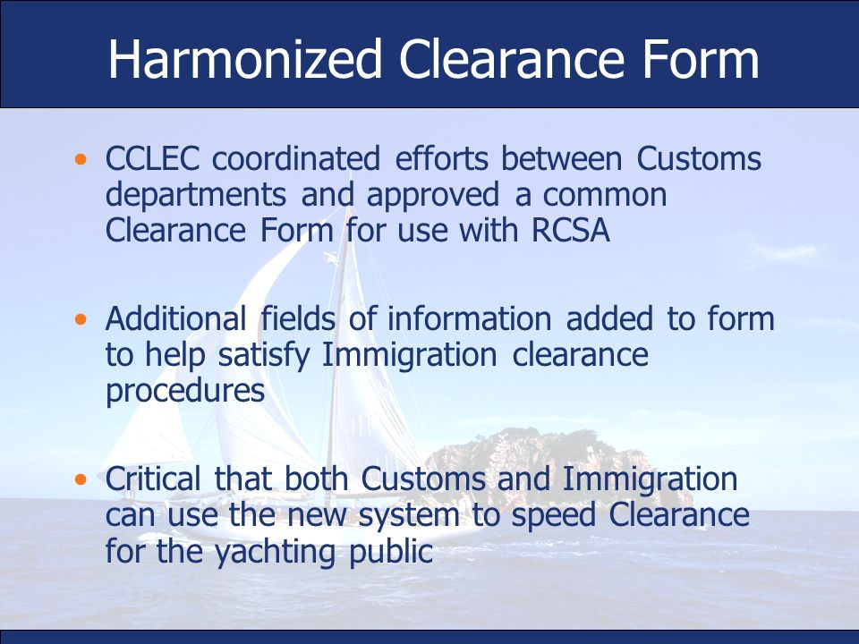 Harmonized Clearance Form CCLEC coordinated efforts between Customs departments and approved a common Clearance Form for use with RCSA Additional fiel