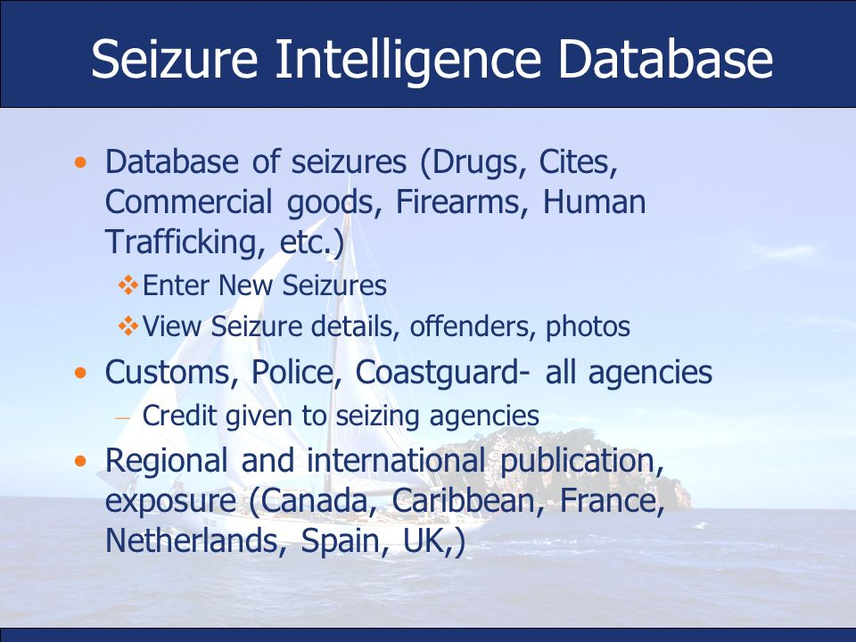 Seizure Intelligence Database Database of seizures (Drugs, Cites, Commercial goods, Firearms, Human Trafficking, etc.) Enter New Seizures View Seizure