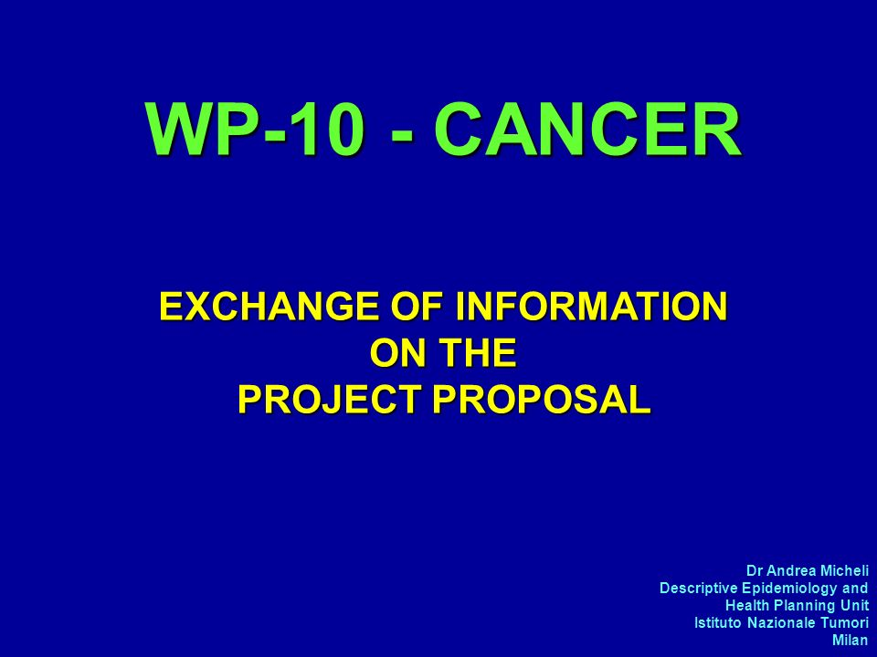 Dr Andrea Micheli Descriptive Epidemiology and Health Planning Unit Istituto Nazionale Tumori Milan WP-10 - CANCER EXCHANGE OF INFORMATION ON THE PROJECT PROPOSAL