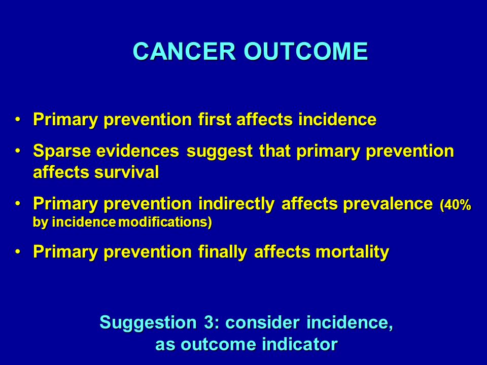 Primary prevention first affects incidencePrimary prevention first affects incidence Sparse evidences suggest that primary prevention affects survivalSparse evidences suggest that primary prevention affects survival Primary prevention indirectly affects prevalence (40% by incidence modifications)Primary prevention indirectly affects prevalence (40% by incidence modifications) Primary prevention finally affects mortalityPrimary prevention finally affects mortality CANCER OUTCOME CANCER OUTCOME Suggestion 3: consider incidence, as outcome indicator