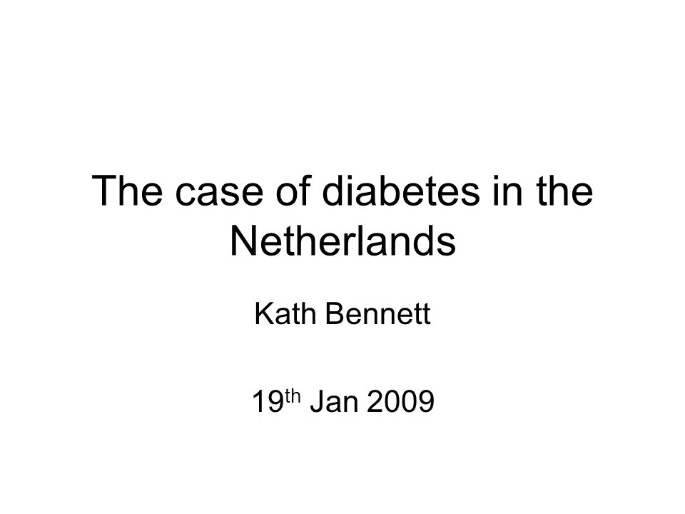 The case of diabetes in the Netherlands Kath Bennett 19 th Jan 2009