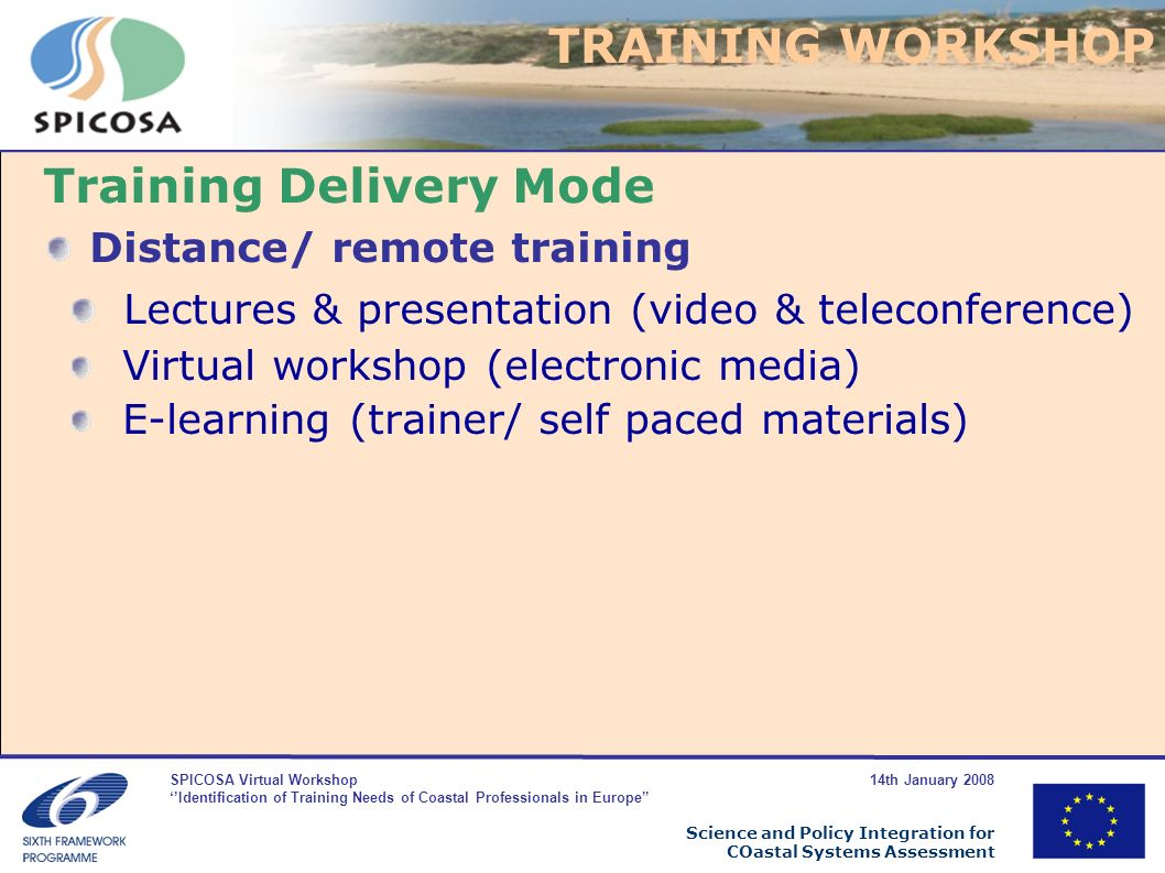 SPICOSA Virtual Workshop 14th January 2008 Identification of Training Needs of Coastal Professionals in Europe Science and Policy Integration for COastal Systems Assessment Training Delivery Mode Distance/ remote training Lectures & presentation (video & teleconference) Virtual workshop (electronic media) E-learning (trainer/ self paced materials) TRAINING WORKSHOP