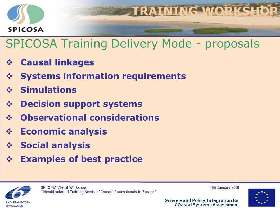 SPICOSA Virtual Workshop 14th January 2008 Identification of Training Needs of Coastal Professionals in Europe Science and Policy Integration for COastal Systems Assessment SPICOSA Training Delivery Mode - proposals Causal linkages Causal linkages Systems information requirements Simulations Decision support systems Observational considerations Economic analysis Social analysis Examples of best practice TRAINING WORKSHOP
