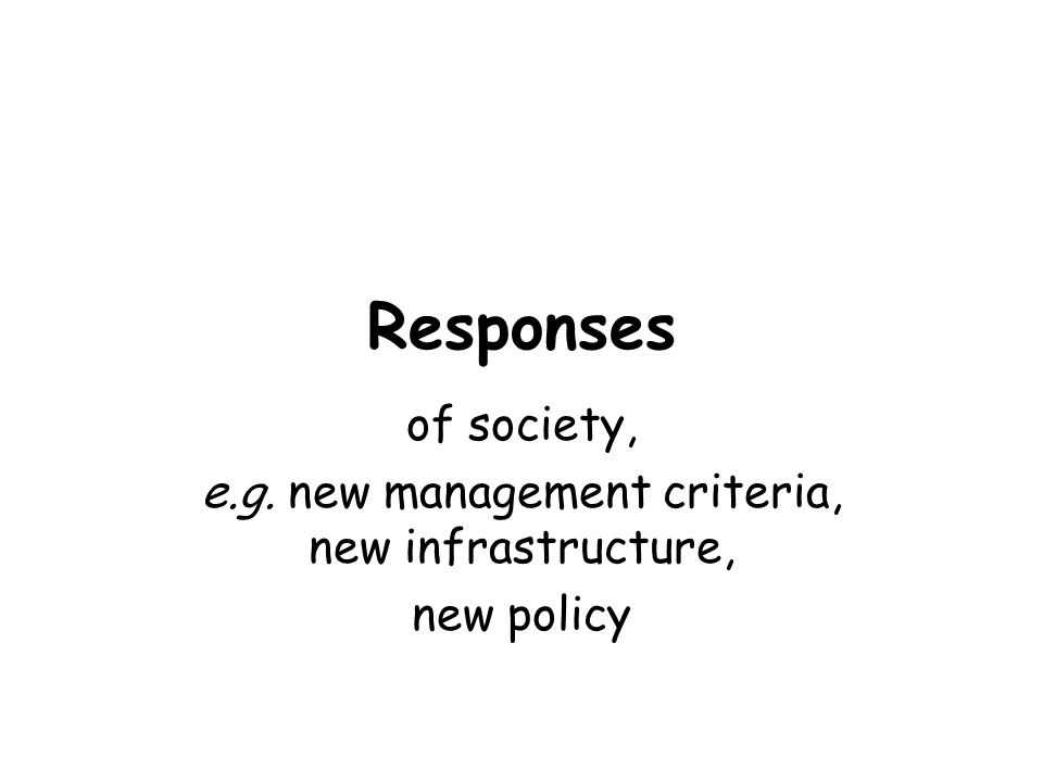 Responses of society, e.g. new management criteria, new infrastructure, new policy