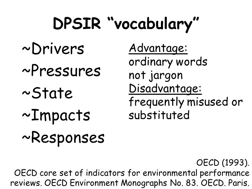 DPSIR vocabulary ~Drivers ~Pressures ~State ~Impacts ~Responses OECD (1993). OECD core set of indicators for environmental performance reviews. OECD E