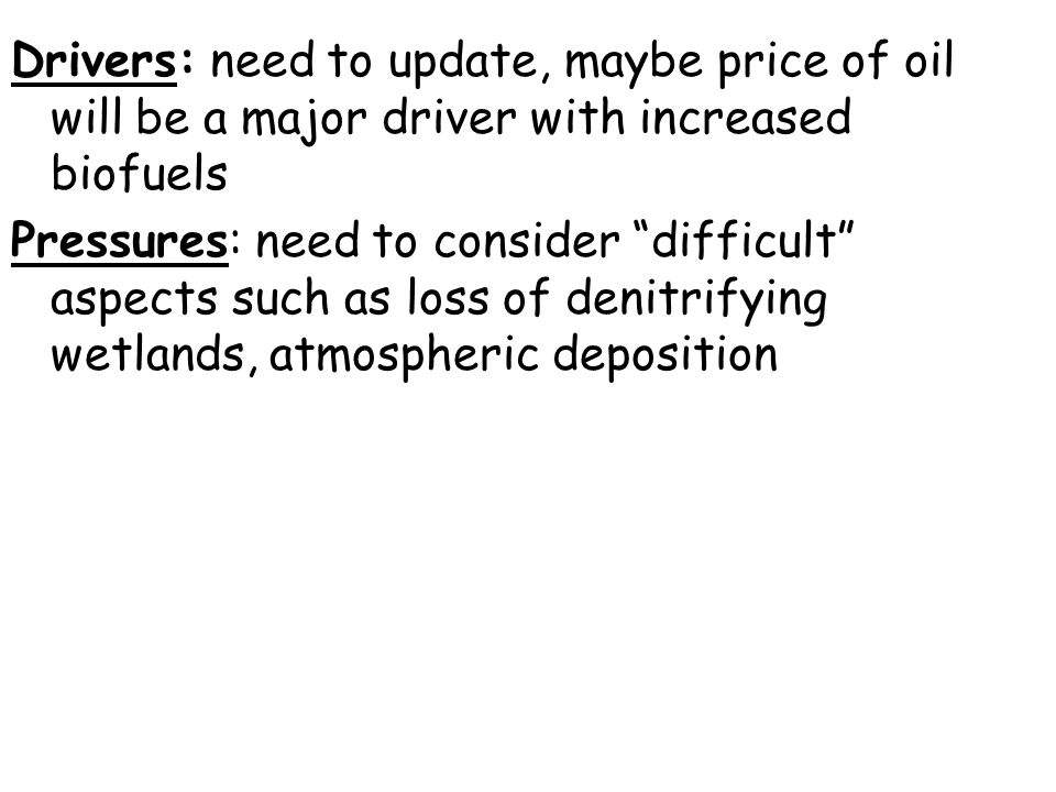 Drivers: need to update, maybe price of oil will be a major driver with increased biofuels Pressures: need to consider difficult aspects such as loss