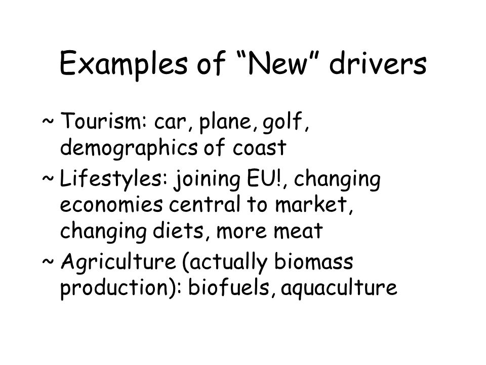 Examples of New drivers ~Tourism: car, plane, golf, demographics of coast ~Lifestyles: joining EU!, changing economies central to market, changing die