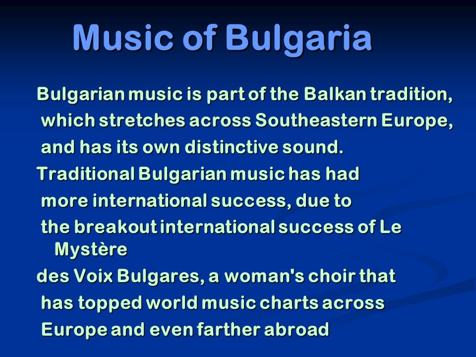 Music of Bulgaria Bulgarian music is part of the Balkan tradition, which stretches across Southeastern Europe, which stretches across Southeastern Eur