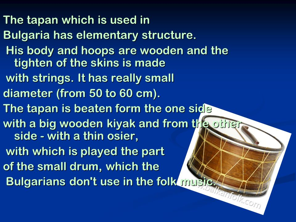 The tapan which is used in Bulgaria has elementary structure. His body and hoops are wooden and the tighten of the skins is made His body and hoops ar