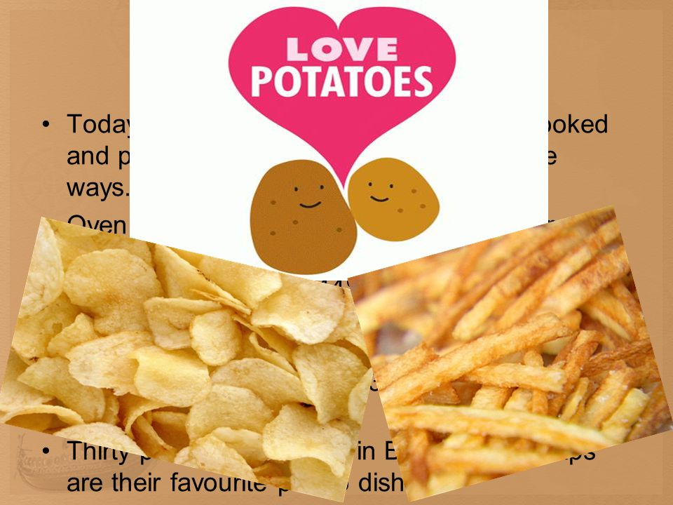 Potatoes nowadays Today it is the most popular vegetable, cooked and prepared in many tasty and innovative ways. Oven chips can be found in more and m
