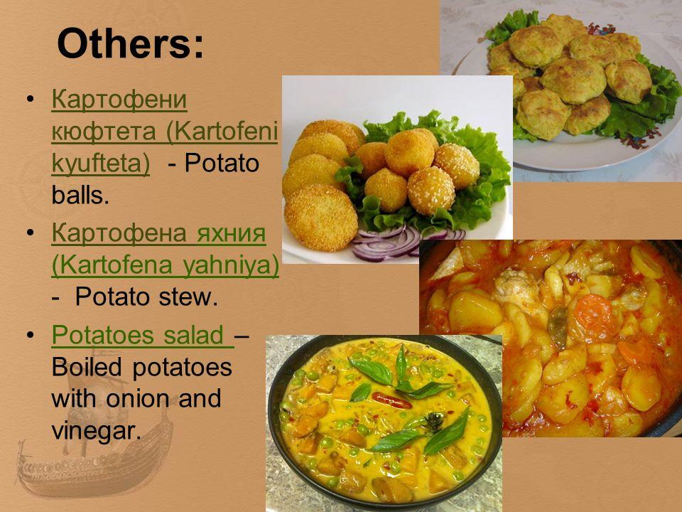 Others: Картофени кюфтета (Kartofeni kyufteta) - Potato balls.Картофени кюфтета (Kartofeni kyufteta) Картофена яхния (Kartofena yahniya) - Potato stew.Картофена Potatoes salad – Boiled potatoes with onion and vinegar.