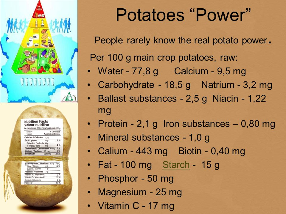 Potatoes Power People rarely know the real potato power. Per 100 g main crop potatoes, raw: Water - 77,8 g Calcium - 9,5 mg Carbohydrate - 18,5 g Natr