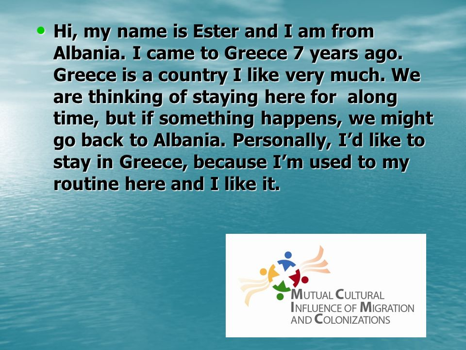 Hi, my name is Ester and I am from Albania. I came to Greece 7 years ago. Greece is a country I like very much. We are thinking of staying here for al