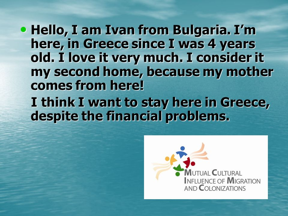 Hello, I am Ivan from Bulgaria. Im here, in Greece since I was 4 years old. I love it very much. I consider it my second home, because my mother comes